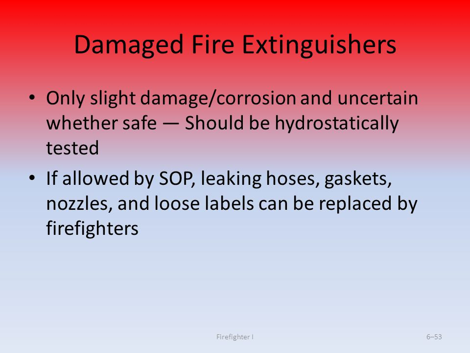 Firefighter I6–53 Damaged Fire Extinguishers Only slight damage/corrosion and uncertain whether safe Should be hydrostatically tested If allowed by SO