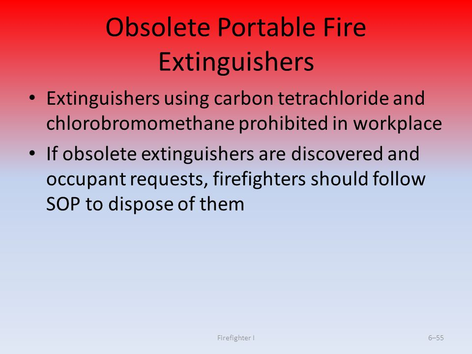 Firefighter I6–55 Obsolete Portable Fire Extinguishers Extinguishers using carbon tetrachloride and chlorobromomethane prohibited in workplace If obso