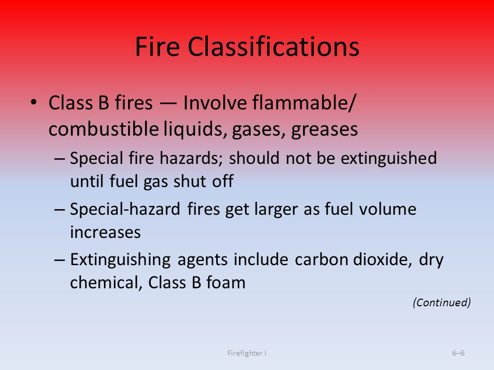 Firefighter I6–6 Fire Classifications Class B fires Involve flammable/ combustible liquids, gases, greases – Special fire hazards; should not be extin