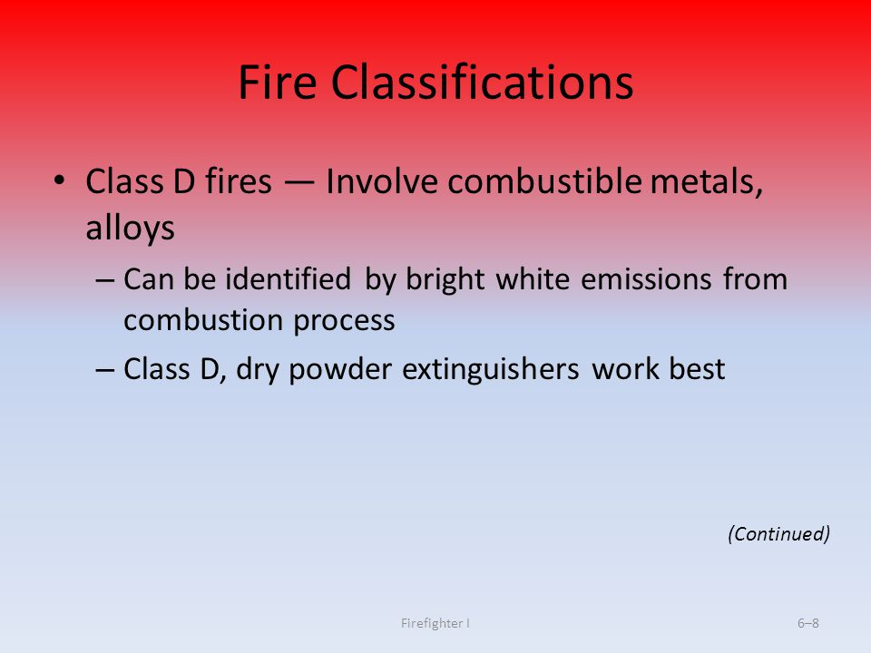 Firefighter I6–8 Fire Classifications Class D fires Involve combustible metals, alloys – Can be identified by bright white emissions from combustion p