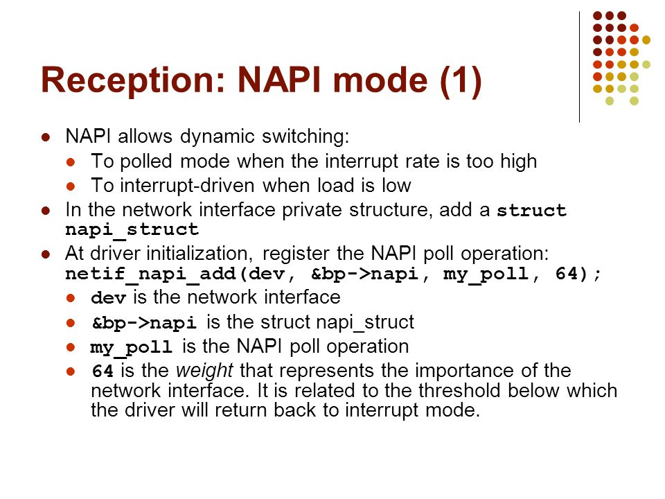 Reception: NAPI mode (1) NAPI allows dynamic switching: To polled mode when the interrupt rate is too high To interrupt-driven when load is low In the network interface private structure, add a struct napi_struct At driver initialization, register the NAPI poll operation: netif_napi_add(dev, &bp->napi, my_poll, 64); dev is the network interface &bp->napi is the struct napi_struct my_poll is the NAPI poll operation 64 is the weight that represents the importance of the network interface.