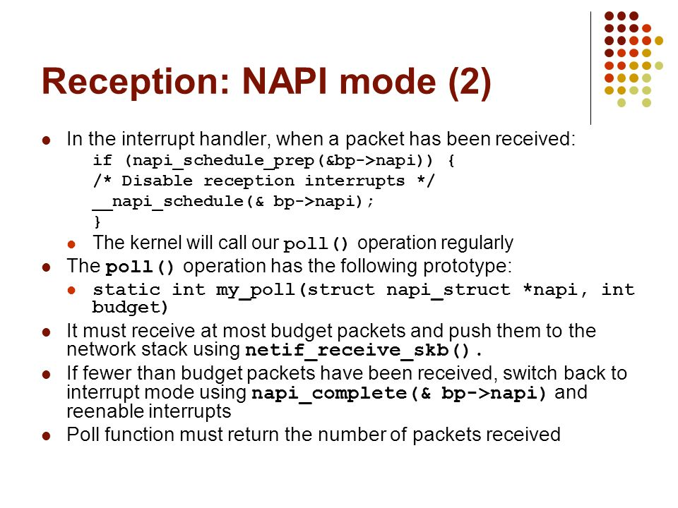 Reception: NAPI mode (2) In the interrupt handler, when a packet has been received: if (napi_schedule_prep(&bp->napi)) { /* Disable reception interrupts */ __napi_schedule(& bp->napi); } The kernel will call our poll() operation regularly The poll() operation has the following prototype: static int my_poll(struct napi_struct *napi, int budget) It must receive at most budget packets and push them to the network stack using netif_receive_skb().