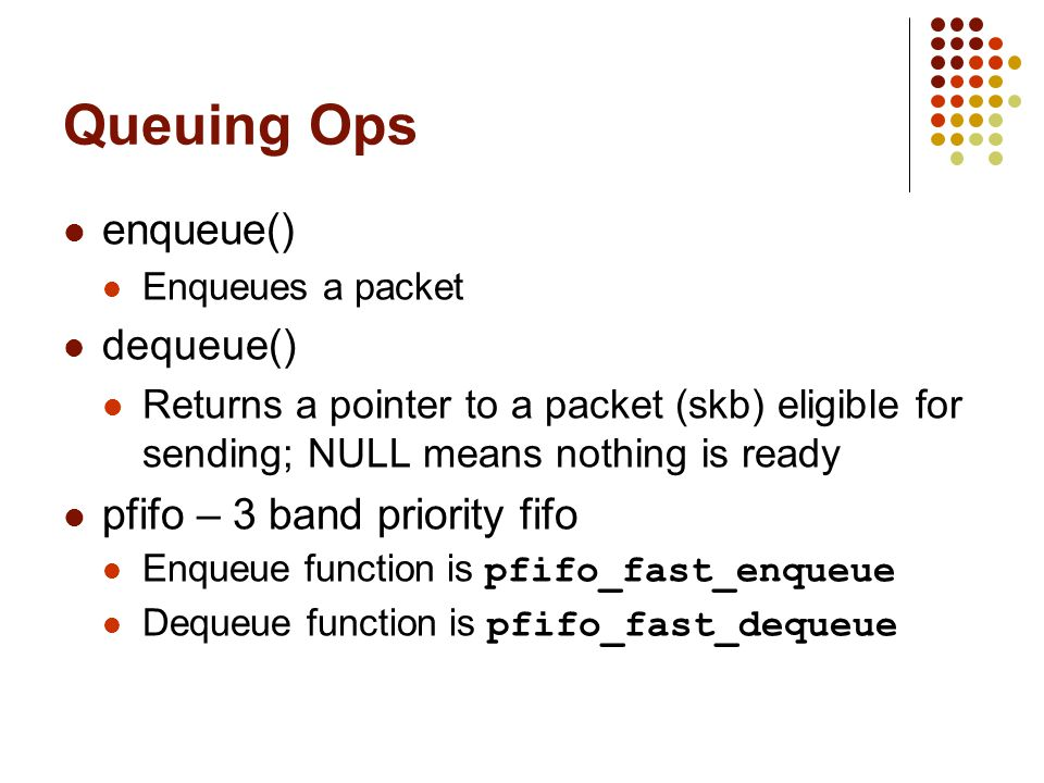 Queuing Ops enqueue() Enqueues a packet dequeue() Returns a pointer to a packet (skb) eligible for sending; NULL means nothing is ready pfifo – 3 band priority fifo Enqueue function is pfifo_fast_enqueue Dequeue function is pfifo_fast_dequeue