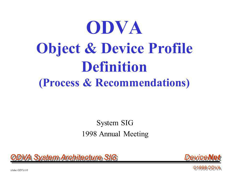 ODVA System Architecture SIG ©1998 ODVA DeviceNet \slides\ODVA 98 ODVA Object & Device Profile Definition (Process & Recommendations) System SIG 1998 Annual Meeting