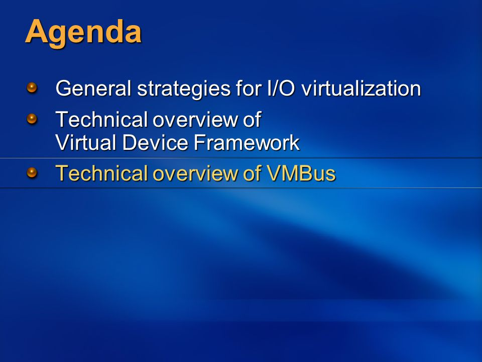 Agenda General strategies for I/O virtualization Technical overview of Virtual Device Framework Technical overview of VMBus