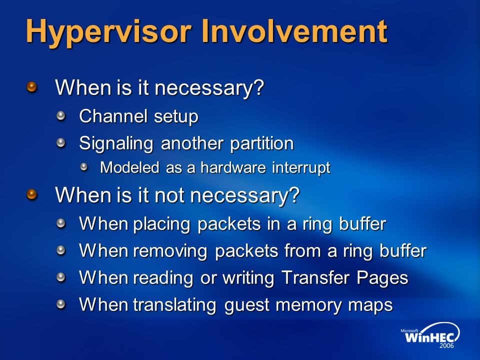 Hypervisor Involvement When is it necessary? Channel setup Signaling another partition Modeled as a hardware interrupt When is it not necessary? When