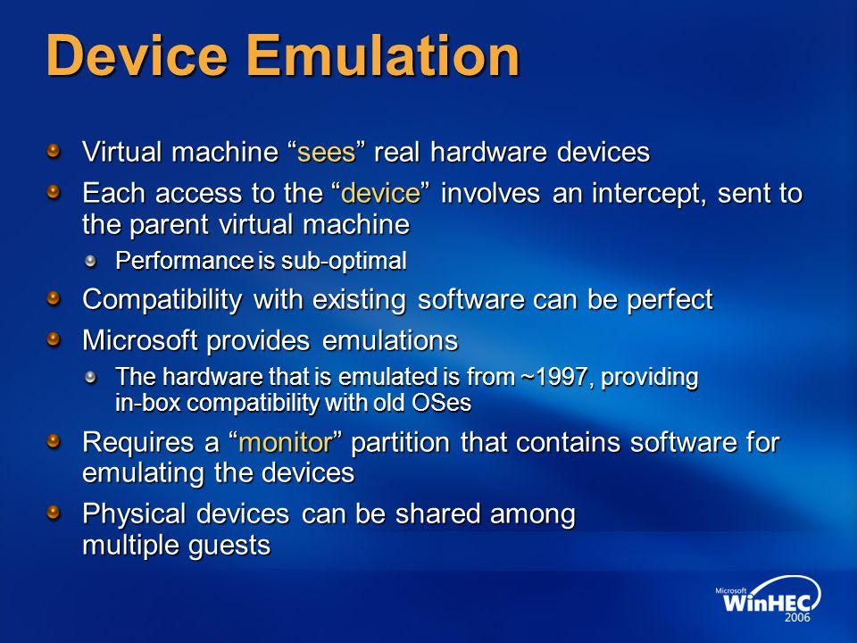 Device Emulation Virtual machine sees real hardware devices Each access to the device involves an intercept, sent to the parent virtual machine Perfor