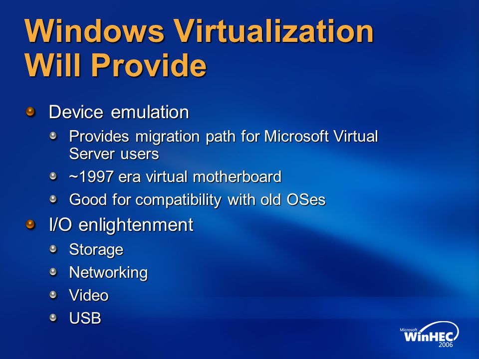 Windows Virtualization Will Provide Device emulation Provides migration path for Microsoft Virtual Server users ~1997 era virtual motherboard Good for