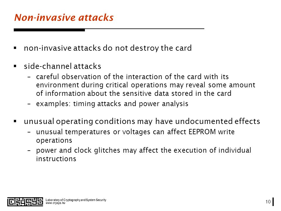 www.crysys.hu Laboratory of Cryptography and System Security 10 Non-invasive attacks non-invasive attacks do not destroy the card side-channel attacks –careful observation of the interaction of the card with its environment during critical operations may reveal some amount of information about the sensitive data stored in the card –examples: timing attacks and power analysis unusual operating conditions may have undocumented effects –unusual temperatures or voltages can affect EEPROM write operations –power and clock glitches may affect the execution of individual instructions