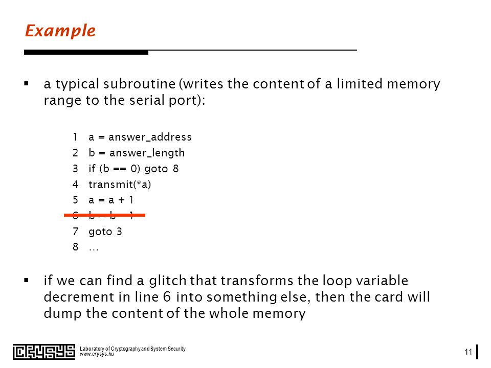 www.crysys.hu Laboratory of Cryptography and System Security 11 Example a typical subroutine (writes the content of a limited memory range to the serial port): 1 a = answer_address 2b = answer_length 3if (b == 0) goto 8 4transmit(*a) 5a = a + 1 6b = b – 1 7goto 3 8… if we can find a glitch that transforms the loop variable decrement in line 6 into something else, then the card will dump the content of the whole memory