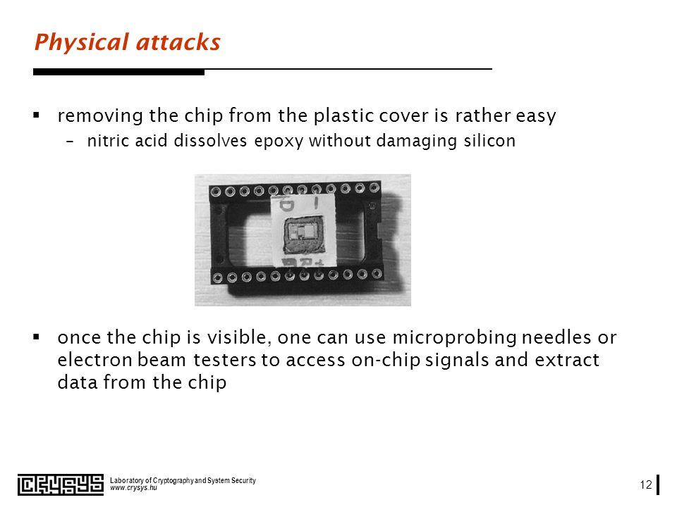 www.crysys.hu Laboratory of Cryptography and System Security 12 Physical attacks removing the chip from the plastic cover is rather easy –nitric acid dissolves epoxy without damaging silicon once the chip is visible, one can use microprobing needles or electron beam testers to access on-chip signals and extract data from the chip