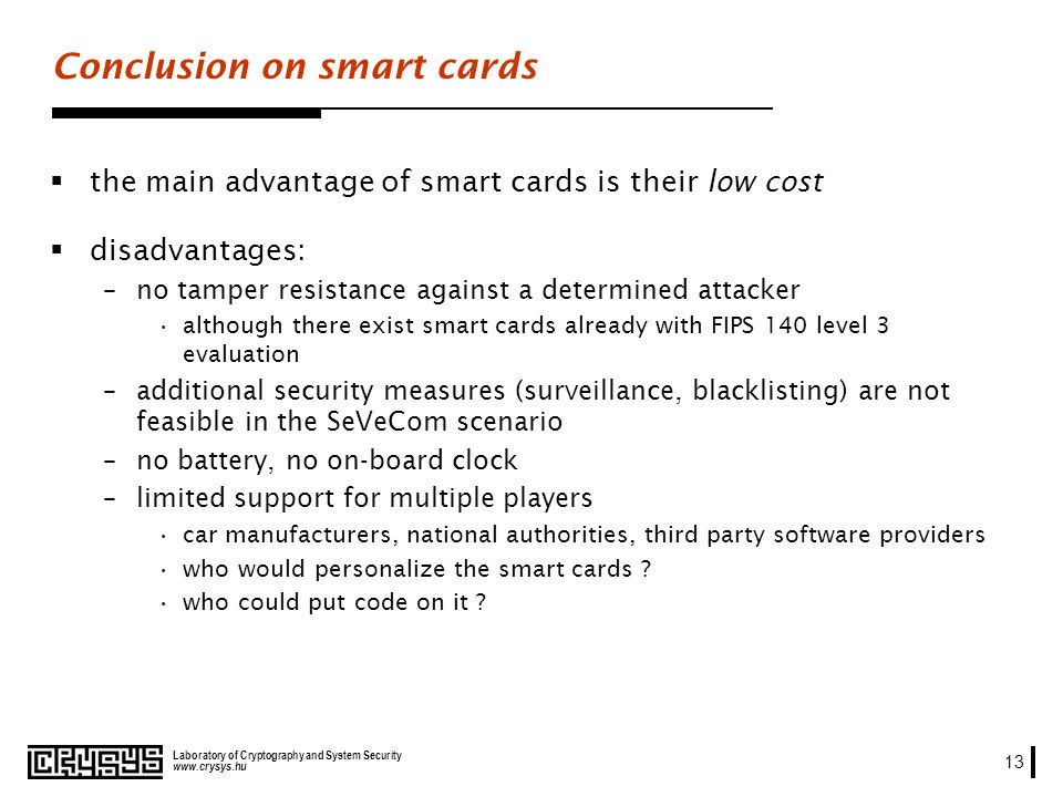 www.crysys.hu Laboratory of Cryptography and System Security 13 Conclusion on smart cards the main advantage of smart cards is their low cost disadvantages: –no tamper resistance against a determined attacker although there exist smart cards already with FIPS 140 level 3 evaluation –additional security measures (surveillance, blacklisting) are not feasible in the SeVeCom scenario –no battery, no on-board clock –limited support for multiple players car manufacturers, national authorities, third party software providers who would personalize the smart cards .