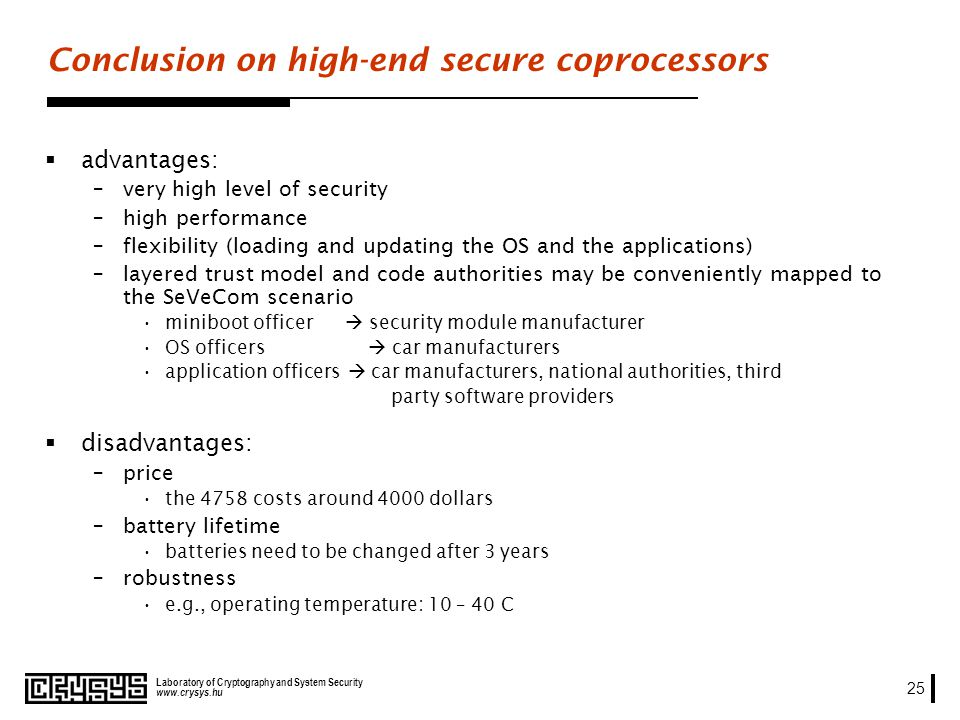 www.crysys.hu Laboratory of Cryptography and System Security 25 Conclusion on high-end secure coprocessors advantages: –very high level of security –high performance –flexibility (loading and updating the OS and the applications) –layered trust model and code authorities may be conveniently mapped to the SeVeCom scenario miniboot officer security module manufacturer OS officers car manufacturers application officers car manufacturers, national authorities, third party software providers disadvantages: –price the 4758 costs around 4000 dollars –battery lifetime batteries need to be changed after 3 years –robustness e.g., operating temperature: 10 – 40 C