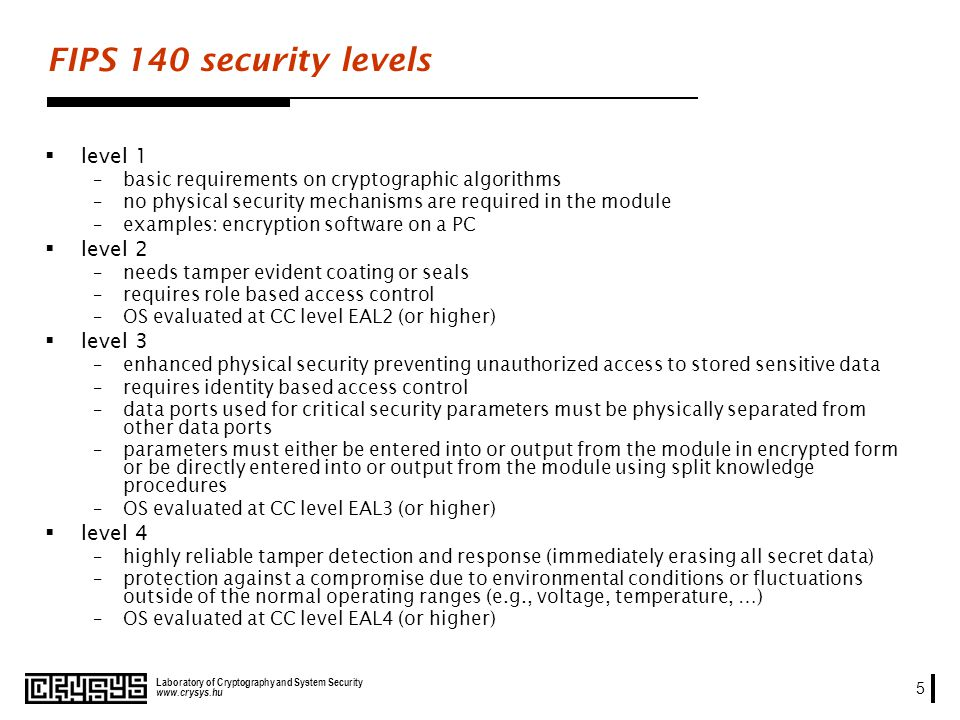 www.crysys.hu Laboratory of Cryptography and System Security 5 FIPS 140 security levels level 1 –basic requirements on cryptographic algorithms –no physical security mechanisms are required in the module –examples: encryption software on a PC level 2 –needs tamper evident coating or seals –requires role based access control –OS evaluated at CC level EAL2 (or higher) level 3 –enhanced physical security preventing unauthorized access to stored sensitive data –requires identity based access control –data ports used for critical security parameters must be physically separated from other data ports –parameters must either be entered into or output from the module in encrypted form or be directly entered into or output from the module using split knowledge procedures –OS evaluated at CC level EAL3 (or higher) level 4 –highly reliable tamper detection and response (immediately erasing all secret data) –protection against a compromise due to environmental conditions or fluctuations outside of the normal operating ranges (e.g., voltage, temperature, …) –OS evaluated at CC level EAL4 (or higher)