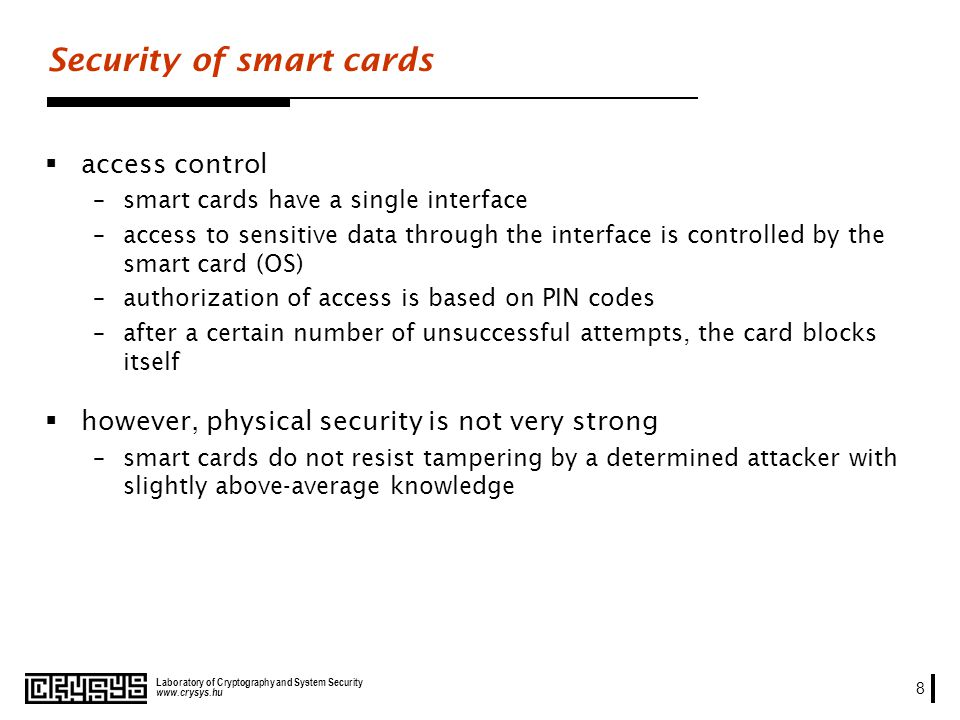 www.crysys.hu Laboratory of Cryptography and System Security 8 Security of smart cards access control –smart cards have a single interface –access to sensitive data through the interface is controlled by the smart card (OS) –authorization of access is based on PIN codes –after a certain number of unsuccessful attempts, the card blocks itself however, physical security is not very strong –smart cards do not resist tampering by a determined attacker with slightly above-average knowledge
