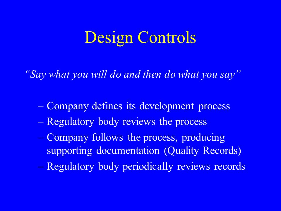 Design Controls Say what you will do and then do what you say –Company defines its development process –Regulatory body reviews the process –Company f