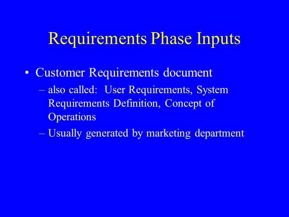Requirements Phase Inputs Customer Requirements document –also called: User Requirements, System Requirements Definition, Concept of Operations –Usual
