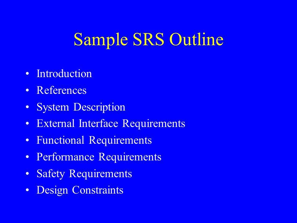 Sample SRS Outline Introduction References System Description External Interface Requirements Functional Requirements Performance Requirements Safety