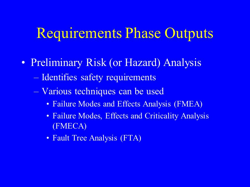 Requirements Phase Outputs Preliminary Risk (or Hazard) Analysis –Identifies safety requirements –Various techniques can be used Failure Modes and Eff