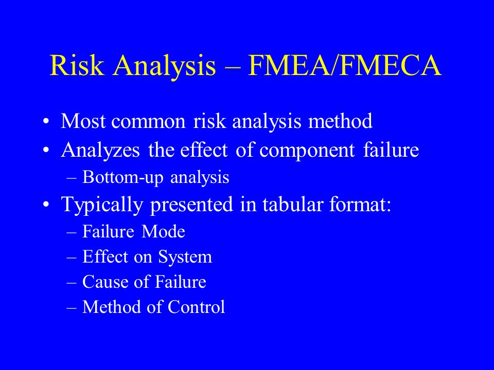 Risk Analysis – FMEA/FMECA Most common risk analysis method Analyzes the effect of component failure –Bottom-up analysis Typically presented in tabula