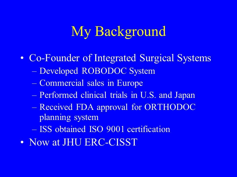 My Background Co-Founder of Integrated Surgical Systems –Developed ROBODOC System –Commercial sales in Europe –Performed clinical trials in U.S. and J