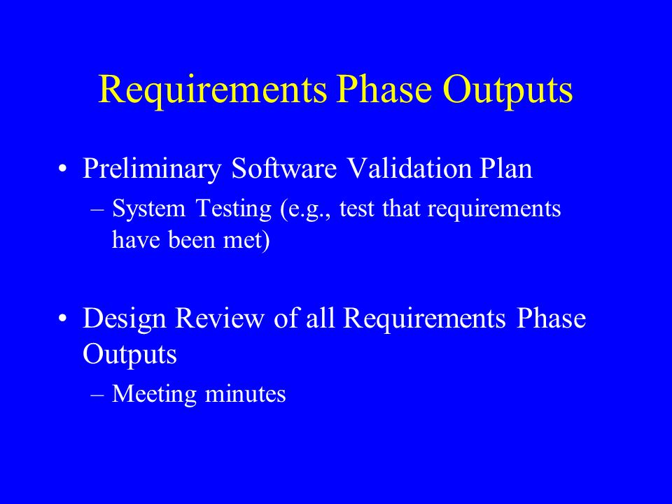 Requirements Phase Outputs Preliminary Software Validation Plan –System Testing (e.g., test that requirements have been met) Design Review of all Requ
