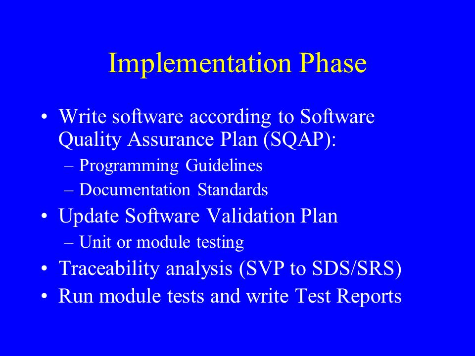 Implementation Phase Write software according to Software Quality Assurance Plan (SQAP): –Programming Guidelines –Documentation Standards Update Softw