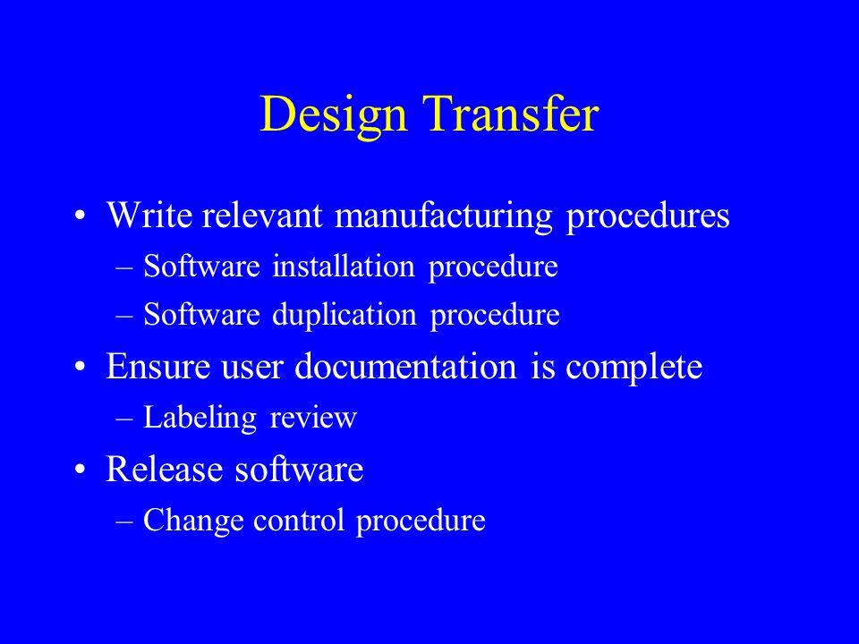 Design Transfer Write relevant manufacturing procedures –Software installation procedure –Software duplication procedure Ensure user documentation is