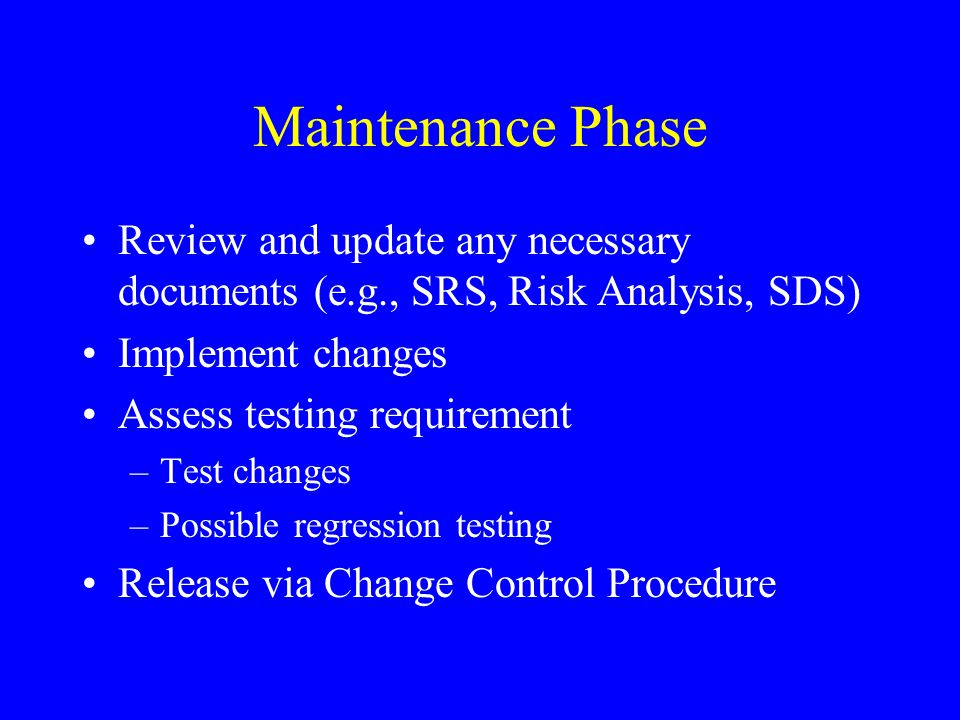 Maintenance Phase Review and update any necessary documents (e.g., SRS, Risk Analysis, SDS) Implement changes Assess testing requirement –Test changes