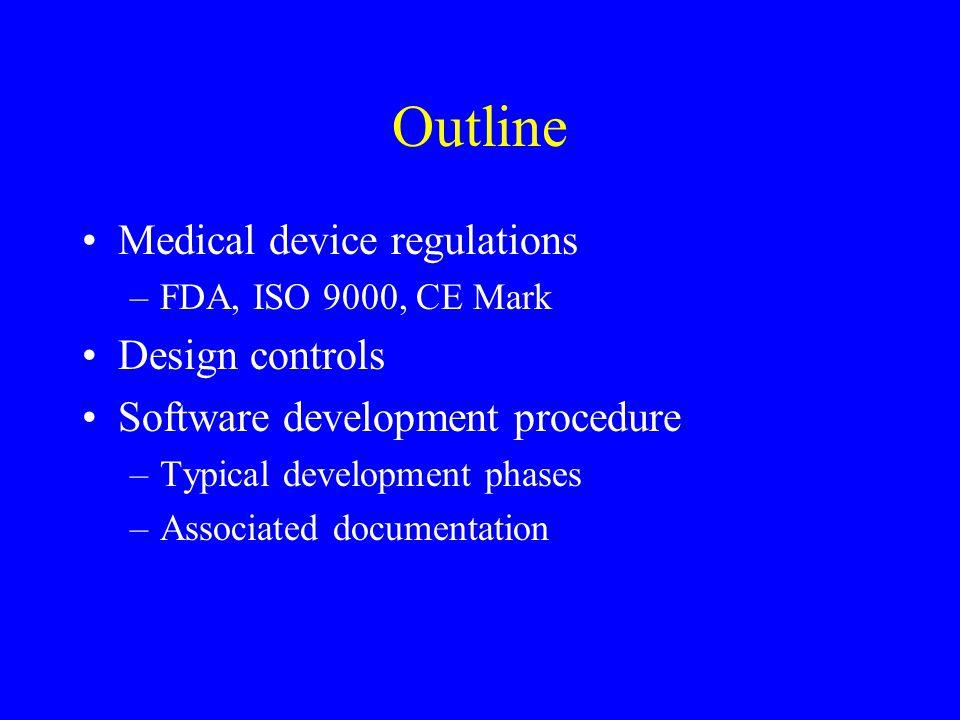 Outline Medical device regulations –FDA, ISO 9000, CE Mark Design controls Software development procedure –Typical development phases –Associated docu