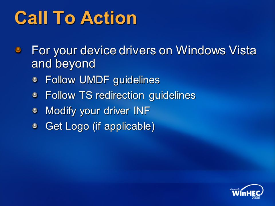 Call To Action For your device drivers on Windows Vista and beyond Follow UMDF guidelines Follow TS redirection guidelines Modify your driver INF Get