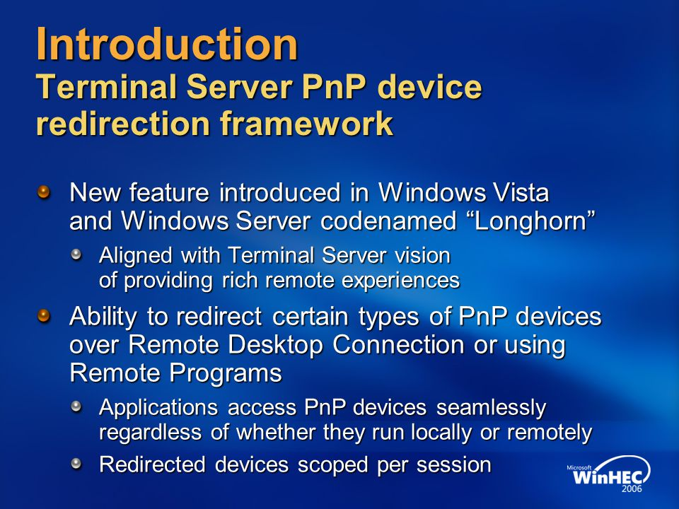 Introduction Terminal Server PnP device redirection framework Generic infrastructure lets potentially any type of PnP device to be redirected Certain set of rules to be followed to write supported device drivers All rules required to write drivers based on new User-Mode Driver Framework (UMDF) apply Windows Logo Program for devices ascertains Terminal Server redirection readiness of device