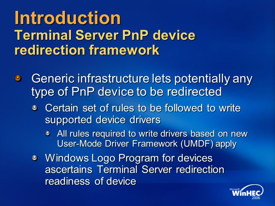 Architecture UMDF Host Process MSTSC.exe TS Server TS Client User mode Kernel mode Original Device Driver Stack Hardware RDP protocol stack Application Device redirection components RDP protocol components User - Mode Driver Framework (UMDF) Real device components PnP Redirector IO Redirector UmRdpService Redirection Driver UMDF Reflector Bus IO PnP Events IO Replay RDP Virtual Channel PnP Protocol Reflected IO IO