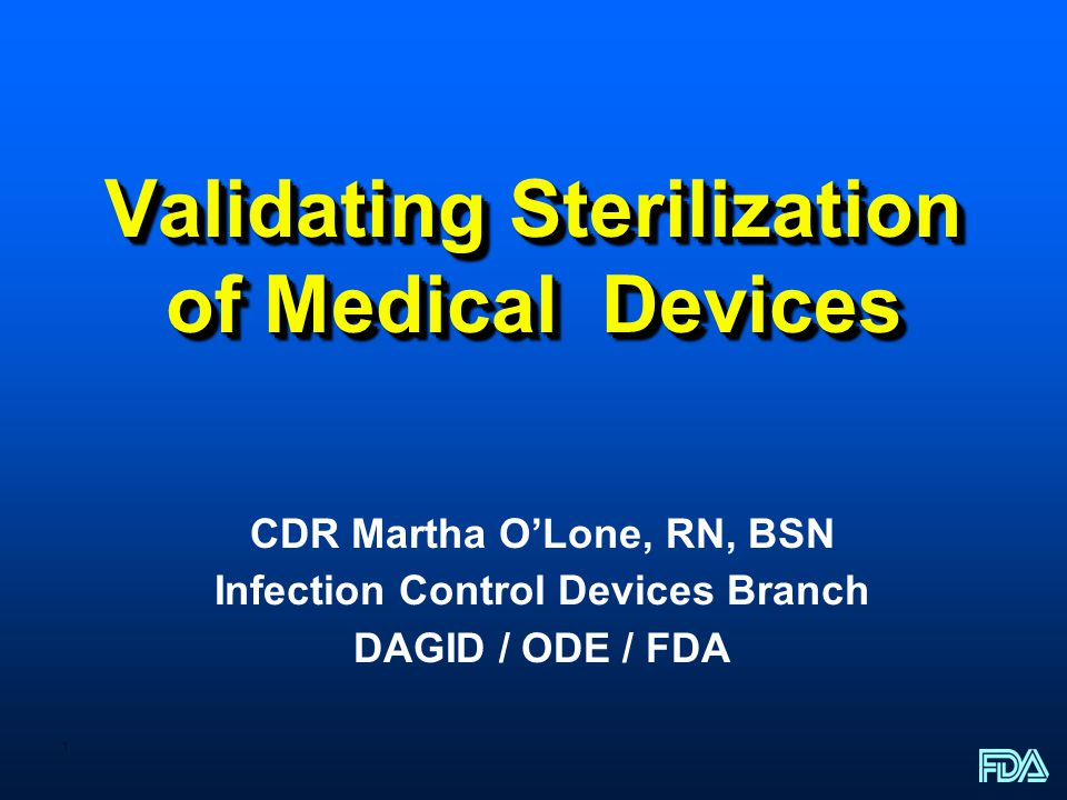 1 Validating Sterilization of Medical Devices CDR Martha OLone, RN, BSN Infection Control Devices Branch DAGID / ODE / FDA