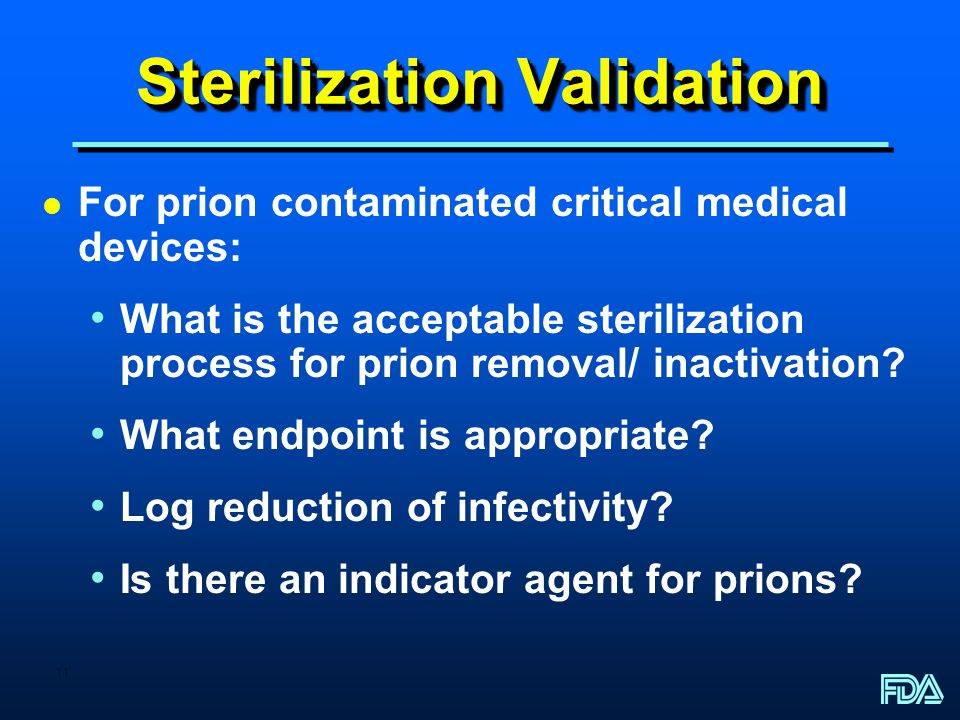 11 Sterilization Validation l For prion contaminated critical medical devices: What is the acceptable sterilization process for prion removal/ inactiv