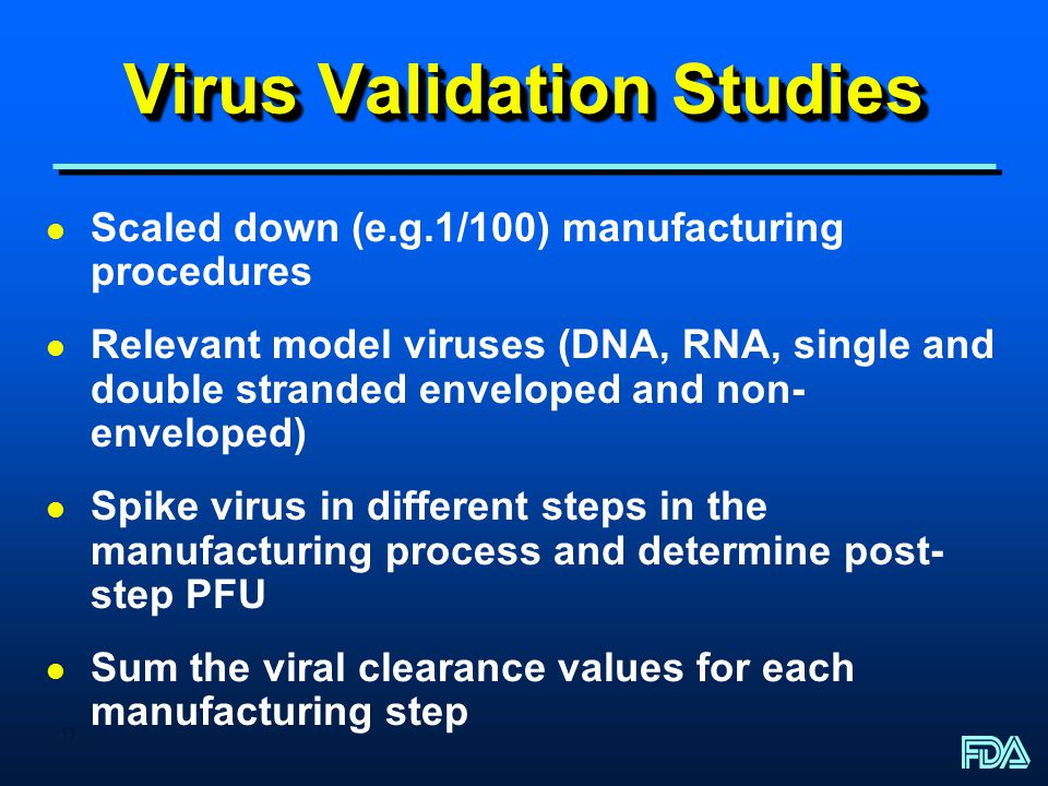 13 Virus Validation Studies l Scaled down (e.g.1/100) manufacturing procedures l Relevant model viruses (DNA, RNA, single and double stranded enveloped and non- enveloped) l Spike virus in different steps in the manufacturing process and determine post- step PFU l Sum the viral clearance values for each manufacturing step