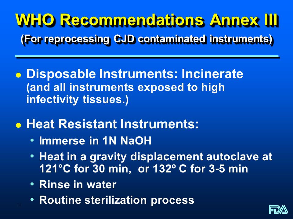 14 WHO Recommendations Annex III (For reprocessing CJD contaminated instruments) l Disposable Instruments: Incinerate (and all instruments exposed to high infectivity tissues.) l Heat Resistant Instruments: Immerse in 1N NaOH Heat in a gravity displacement autoclave at 121°C for 30 min, or 132º C for 3-5 min Rinse in water Routine sterilization process