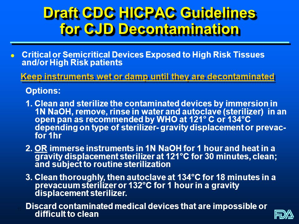 15 Draft CDC HICPAC Guidelines for CJD Decontamination l Critical or Semicritical Devices Exposed to High Risk Tissues and/or High Risk patients Keep