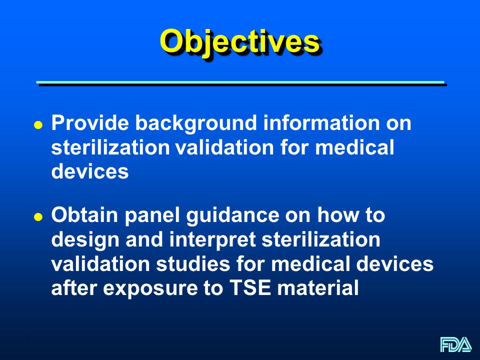2 ObjectivesObjectives l Provide background information on sterilization validation for medical devices l Obtain panel guidance on how to design and interpret sterilization validation studies for medical devices after exposure to TSE material