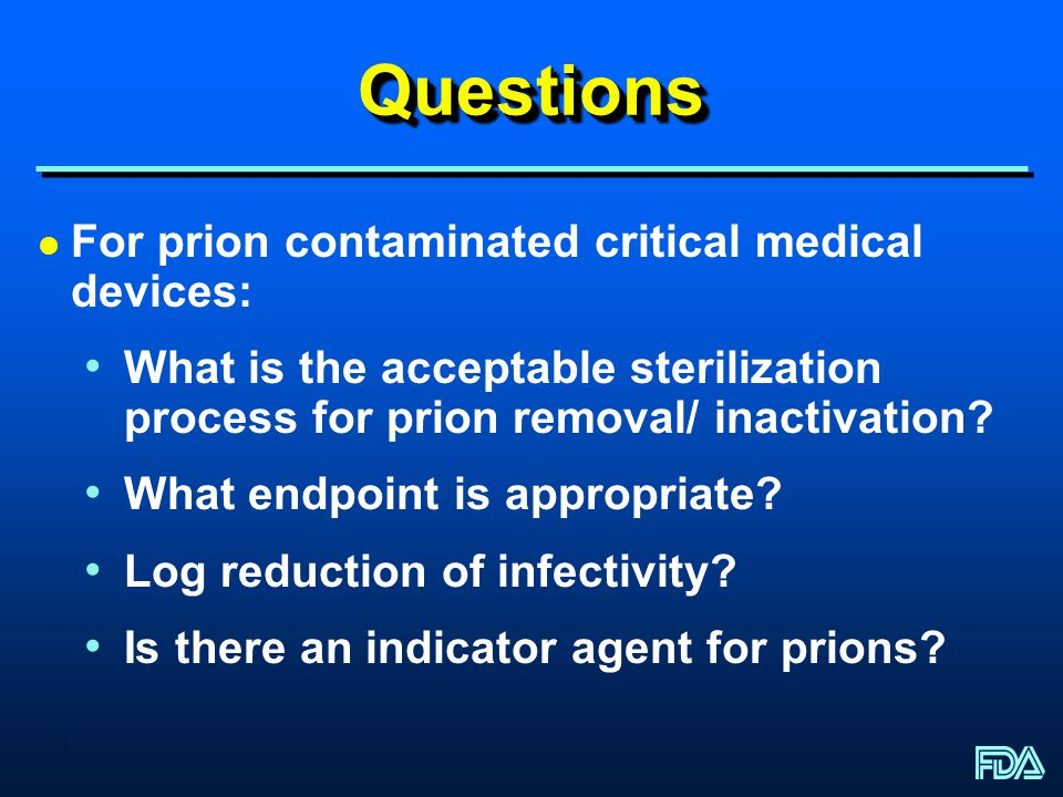 3 QuestionsQuestions l For prion contaminated critical medical devices: What is the acceptable sterilization process for prion removal/ inactivation.