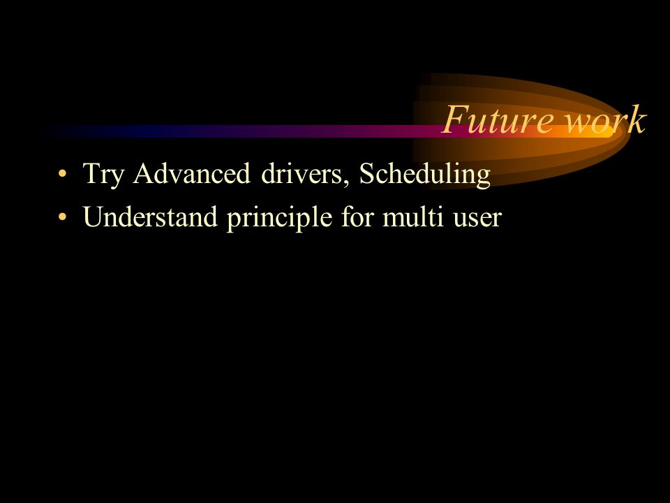 Future work Try Advanced drivers, Scheduling Understand principle for multi user