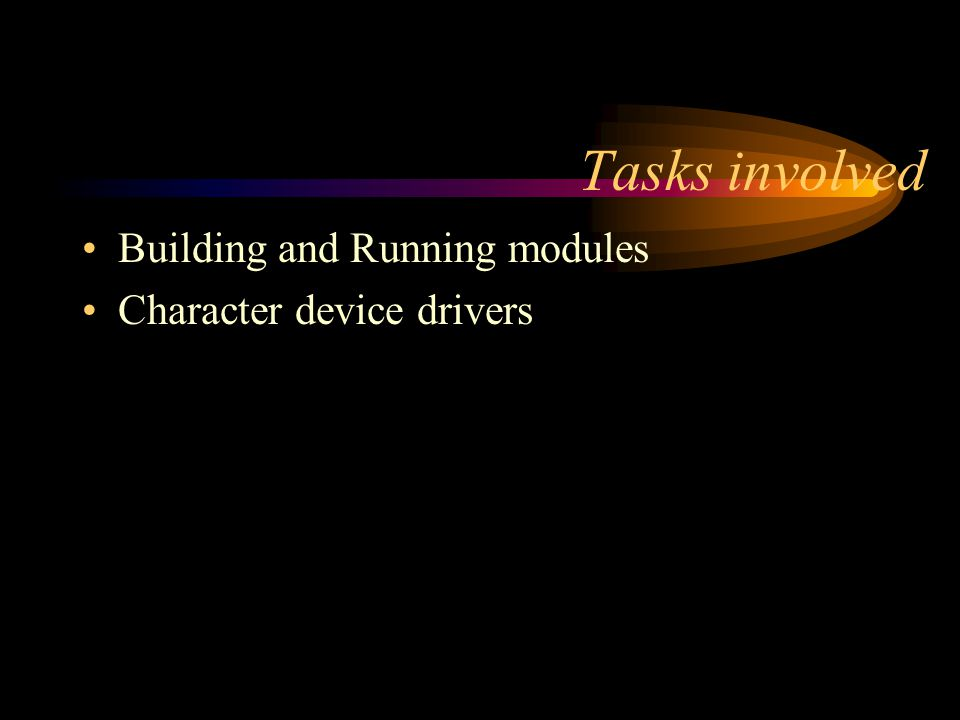 Tasks involved Building and Running modules Character device drivers