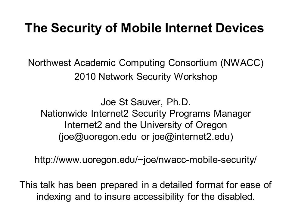 The Security of Mobile Internet Devices Northwest Academic Computing Consortium (NWACC) 2010 Network Security Workshop Joe St Sauver, Ph.D. Nationwide
