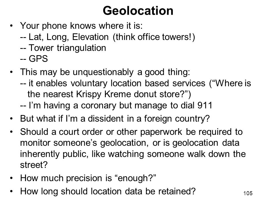 105 Geolocation Your phone knows where it is: -- Lat, Long, Elevation (think office towers!) -- Tower triangulation -- GPS This may be unquestionably a good thing: -- it enables voluntary location based services (Where is the nearest Krispy Kreme donut store?) -- Im having a coronary but manage to dial 911 But what if Im a dissident in a foreign country.