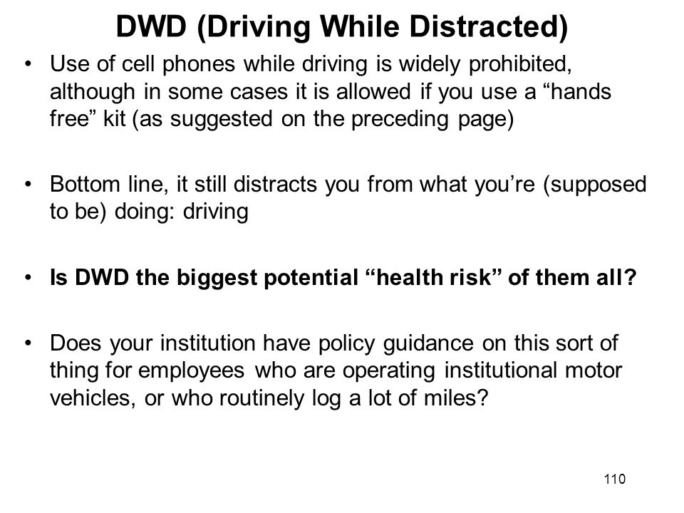 110 DWD (Driving While Distracted) Use of cell phones while driving is widely prohibited, although in some cases it is allowed if you use a hands free