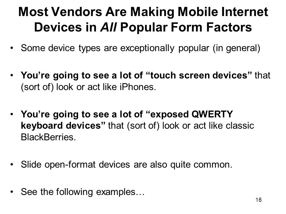 16 Most Vendors Are Making Mobile Internet Devices in All Popular Form Factors Some device types are exceptionally popular (in general) Youre going to see a lot of touch screen devices that (sort of) look or act like iPhones.