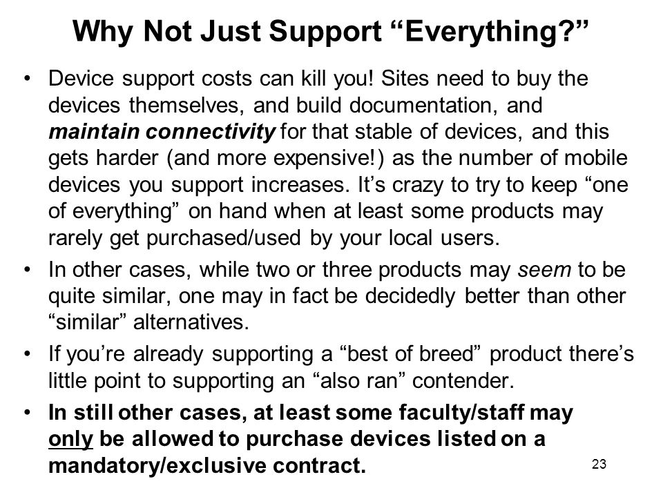 23 Why Not Just Support Everything? Device support costs can kill you! Sites need to buy the devices themselves, and build documentation, and maintain