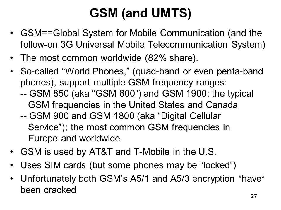 27 GSM (and UMTS) GSM==Global System for Mobile Communication (and the follow-on 3G Universal Mobile Telecommunication System) The most common worldwide (82% share).