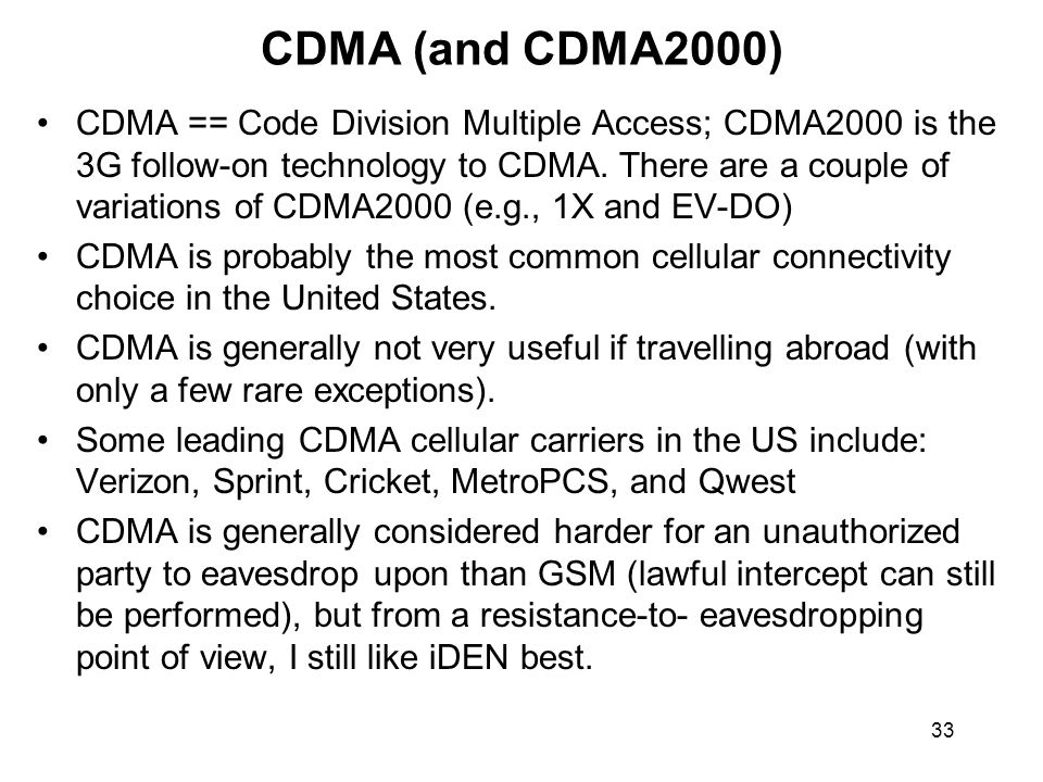 33 CDMA (and CDMA2000) CDMA == Code Division Multiple Access; CDMA2000 is the 3G follow-on technology to CDMA.