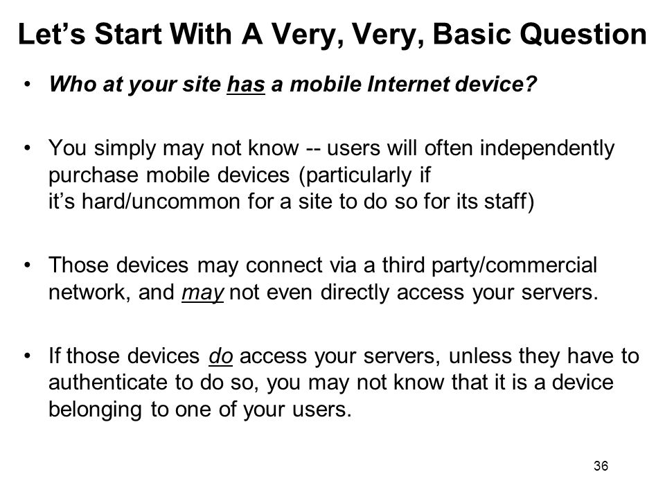 36 Lets Start With A Very, Very, Basic Question Who at your site has a mobile Internet device? You simply may not know -- users will often independent